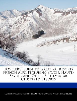 Travelers Guide to Great Ski Resorts: French Alps, Featuring Savoie, Haute-Savoie, and Other Spectacular Clustered Resorts